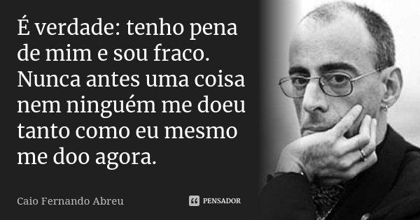 É verdade: tenho pena de mim e sou fraco. Nunca antes uma coisa nem ninguém me doeu tanto como eu mesmo me doo agora.... Frase de Caio Fernando Abreu.
