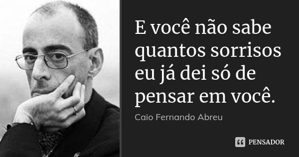 E você não sabe quantos sorrisos eu já dei só de pensar em você.... Frase de Caio Fernando Abreu..