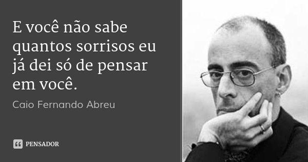 E você não sabe quantos sorrisos eu já dei só de pensar em você.... Frase de Caio Fernando Abreu.