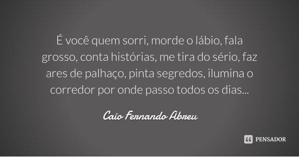 É você quem sorri, morde o lábio, fala grosso, conta histórias, me tira do sério, faz ares de palhaço, pinta segredos, ilumina o corredor por onde passo todos o... Frase de Caio Fernando Abreu.