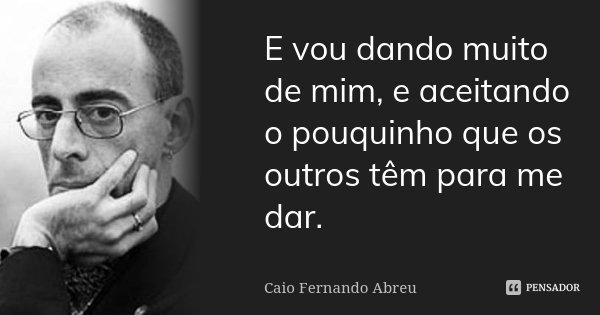 E vou dando muito de mim, e aceitando o pouquinho que os outros têm para me dar.... Frase de Caio Fernando Abreu.