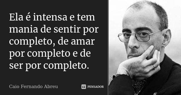 Ela é intensa e tem mania de sentir por completo, de amar por completo e de ser por completo.... Frase de Caio Fernando Abreu.