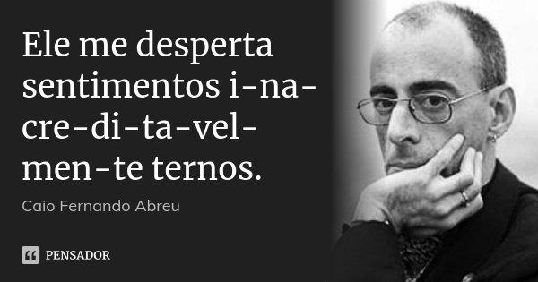 Ele me desperta sentimentos i-na-cre-di-ta-vel-men-te ternos.... Frase de Caio Fernando Abreu.