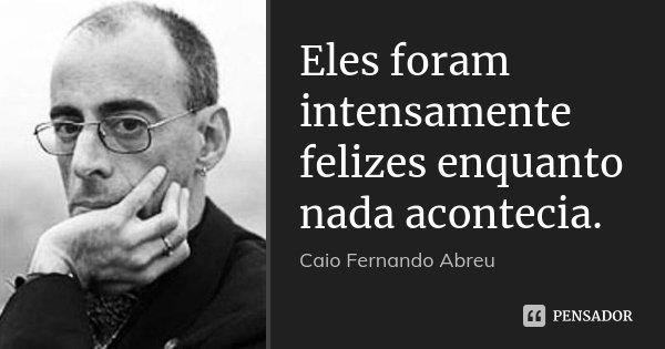 Eles foram intensamente felizes enquanto nada acontecia.... Frase de Caio Fernando Abreu.