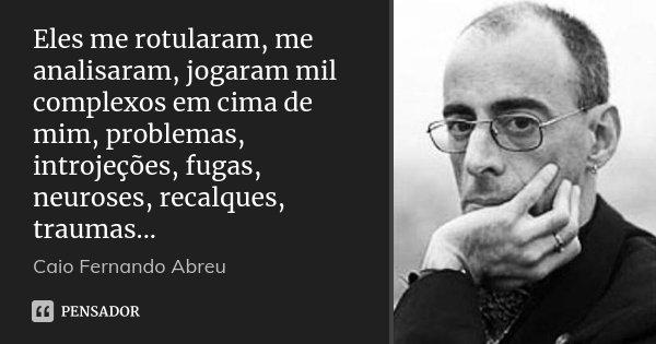 Eles me rotularam, me analisaram, jogaram mil complexos em cima de mim, problemas, introjeções, fugas, neuroses, recalques, traumas...... Frase de Caio Fernando Abreu.