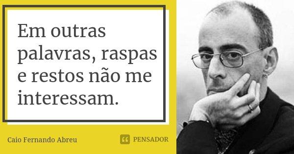Em outras palavras, raspas e restos não me interessam.... Frase de Caio Fernando Abreu.
