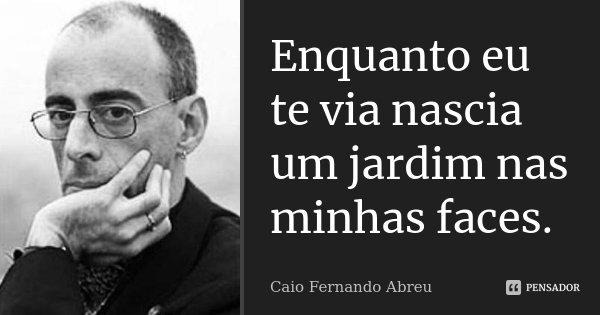 Enquanto eu te via nascia um jardim nas minhas faces.... Frase de Caio Fernando Abreu.