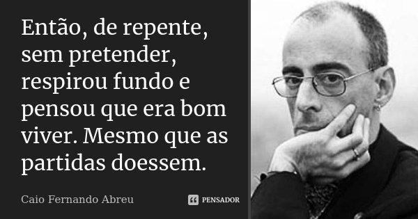 Então, de repente, sem pretender, respirou fundo e pensou que era bom viver. Mesmo que as partidas doessem.... Frase de Caio Fernando Abreu.