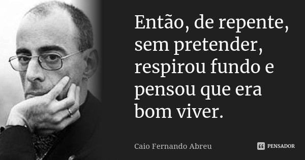 Então, de repente, sem pretender, respirou fundo e pensou que era bom viver.... Frase de Caio Fernando Abreu.