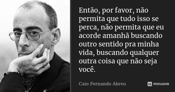 Então, por favor, não permita que tudo isso se perca, não permita que eu acorde amanhã buscando outro sentido pra minha vida, buscando qualquer outra coisa que ... Frase de Caio Fernando Abreu.