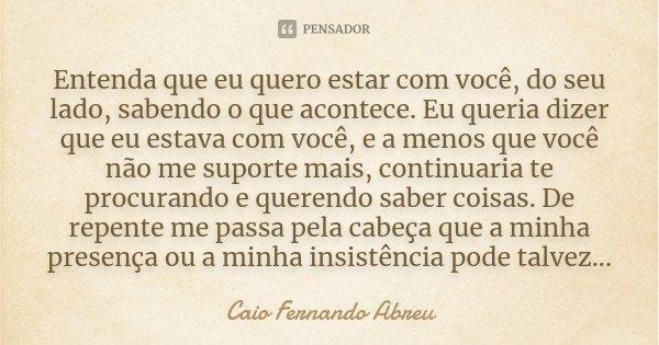 Entenda que eu quero estar com você, do seu lado, sabendo o que acontece. Eu queria dizer que eu estava com você, e a menos que você não me suporte mais, contin... Frase de Caio Fernando Abreu.
