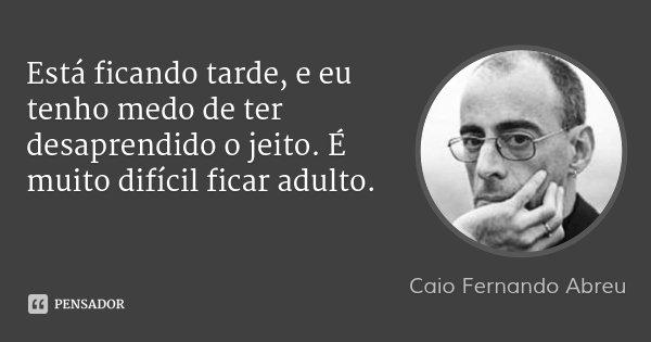 Está ficando tarde, e eu tenho medo de ter desaprendido o jeito. É muito difícil ficar adulto.... Frase de Caio Fernando Abreu.