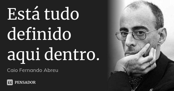 Está tudo definido aqui dentro.... Frase de Caio Fernando Abreu.