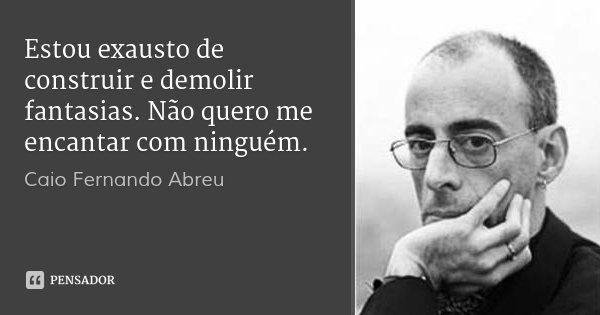 Estou exausto de construir e demolir fantasias. Não quero me encantar com ninguém.... Frase de Caio Fernando Abreu.