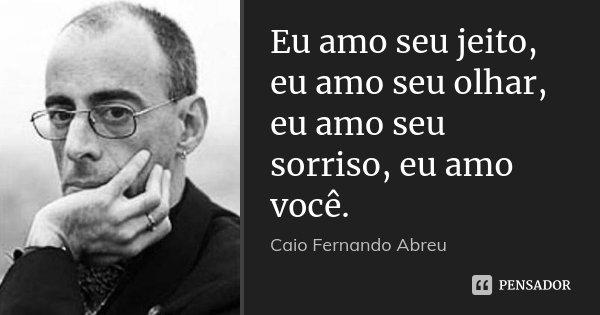Eu amo seu jeito, eu amo seu olhar, eu amo seu sorriso, eu amo você.... Frase de Caio Fernando Abreu.