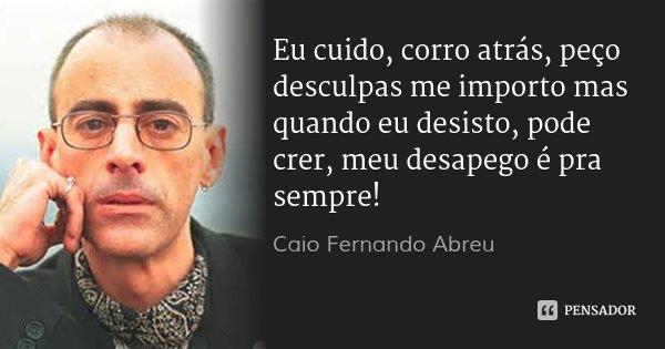Eu cuido, corro atrás, peço desculpas me importo mas quando eu desisto, pode crer, meu desapego é pra sempre!... Frase de Caio Fernando Abreu.