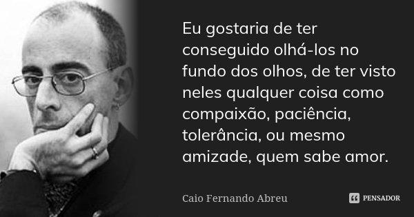 Eu gostaria de ter conseguido olhá-los no fundo dos olhos, de ter visto neles qualquer coisa como compaixão, paciência, tolerância, ou mesmo amizade, quem sabe ... Frase de Caio Fernando Abreu.