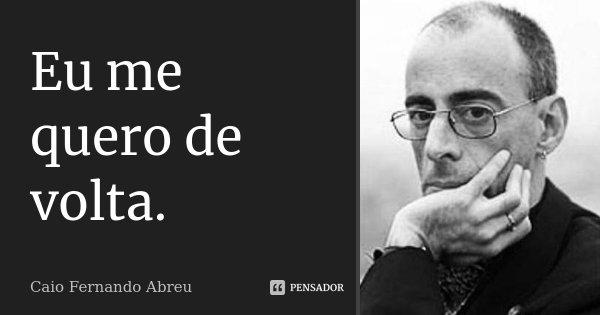 Eu me quero de volta.... Frase de Caio Fernando Abreu.