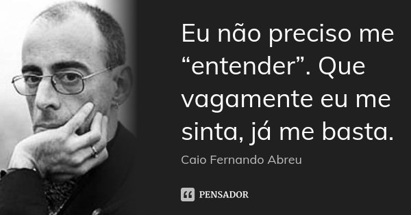 """Eu não preciso me """"entender"""". Que vagamente eu me sinta, já me basta.... Frase de Caio Fernando Abreu."""