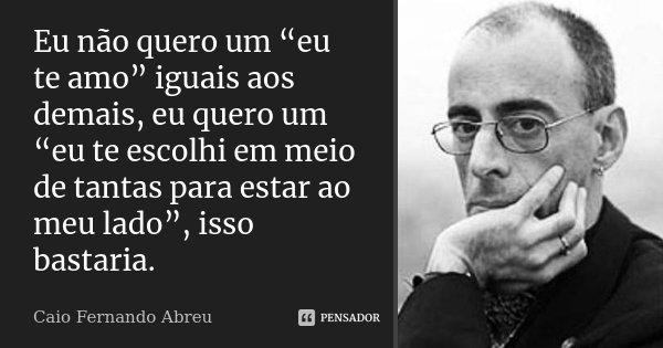 """Eu não quero um """"eu te amo"""" iguais aos demais, eu quero um """"eu te escolhi em meio de tantas para estar ao meu lado"""", isso bastaria.... Frase de Caio Fernando Abreu."""