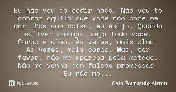 Sabedoria é Saber Que Eu Não Sou Nada O Amor é Saber Que: Caio Fernando Abreu: Eu Não Vou Te Pedir Nada. Não Vou Te Cob