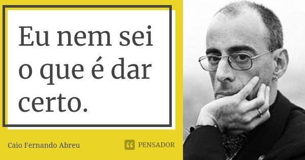 Eu nem sei o que é dar certo.... Frase de Caio Fernando Abreu.
