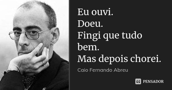 Eu ouvi. Doeu. Fingi que tudo bem. Mas depois chorei.... Frase de Caio Fernando Abreu.