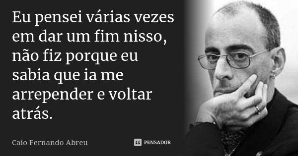Eu pensei várias vezes em dar um fim nisso, não fiz porque eu sabia que ia me arrepender e voltar atrás.... Frase de Caio Fernando Abreu.