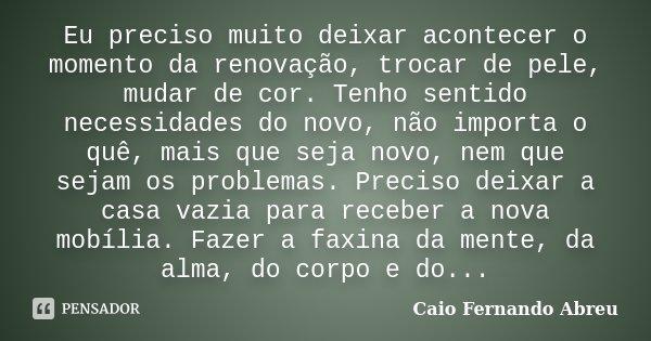 Eu preciso muito deixar acontecer o momento da renovação, trocar de pele, mudar de cor. Tenho sentido necessidades do novo, não importa o quê, mais que seja nov... Frase de Caio Fernando Abreu.