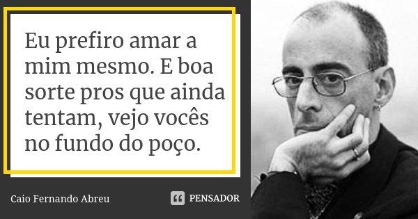 Eu prefiro amar a mim mesmo. E boa sorte pros que ainda tentam, vejo vocês no fundo do poço.... Frase de Caio Fernando Abreu.