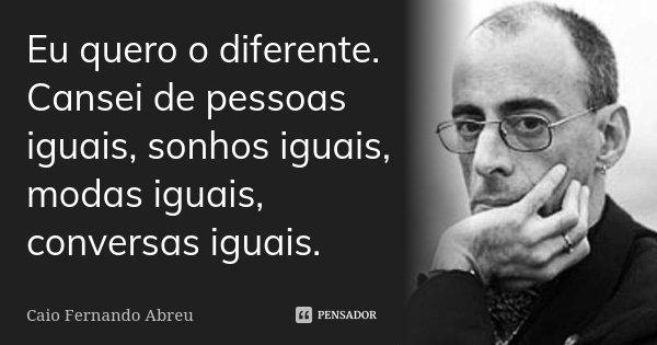 Eu quero o diferente. Cansei de pessoas iguais, sonhos iguais, modas iguais, conversas iguais.... Frase de Caio Fernando Abreu.