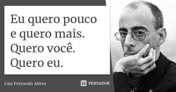 Eu quero pouco e quero mais. Quero você. Quero eu.... Frase de Caio Fernando Abreu.