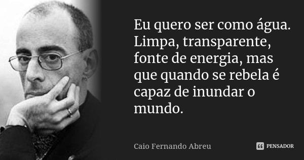 Eu quero ser como água. Limpa, transparente, fonte de energia, mas que quando se rebela é capaz de inundar o mundo.... Frase de Caio Fernando Abreu.