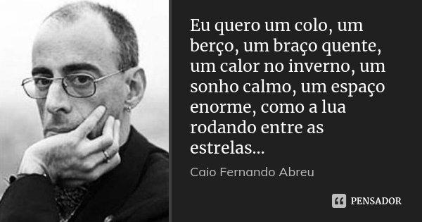 Eu quero um colo, um berço, um braço quente, um calor no inverno, um sonho calmo, um espaço enorme, como a lua rodando entre as estrelas…... Frase de Caio Fernando Abreu.