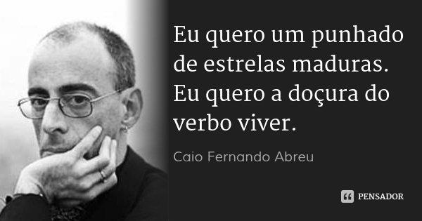 Eu quero um punhado de estrelas maduras. Eu quero a doçura do verbo viver.... Frase de Caio Fernando Abreu.
