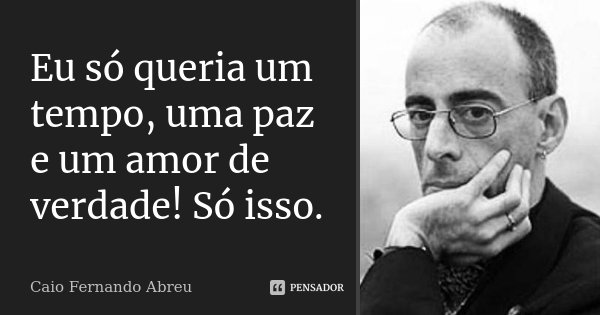 Eu só queria um tempo, uma paz e um amor de verdade! Só isso.... Frase de Caio Fernando Abreu.