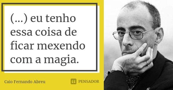 (...) eu tenho essa coisa de ficar mexendo com a magia.... Frase de Caio Fernando Abreu.