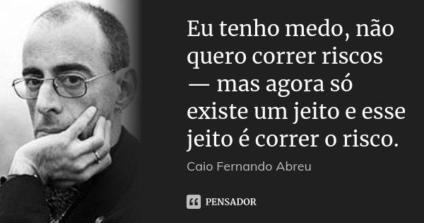 Eu tenho medo, não quero correr riscos — mas agora só existe um jeito e esse jeito é correr o risco.... Frase de Caio Fernando Abreu.