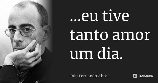 ...eu tive tanto amor um dia.... Frase de Caio Fernando Abreu.