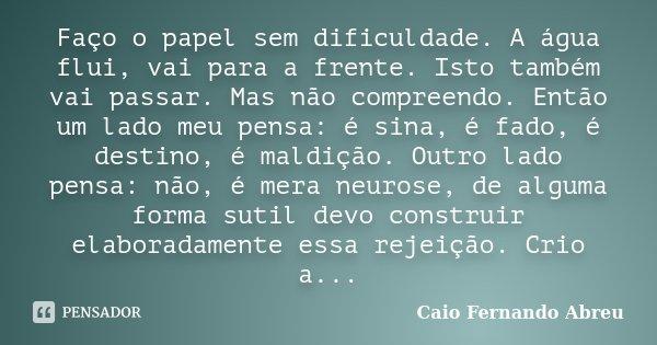 Faço o papel sem dificuldade. A água flui, vai para a frente. Isto também vai passar. Mas não compreendo. Então um lado meu pensa: é sina, é fado, é destino, é ... Frase de Caio Fernando Abreu.