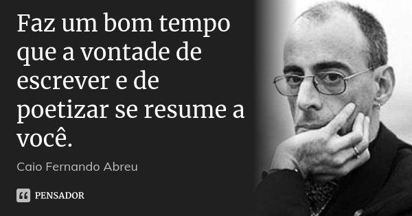 Faz um bom tempo que a vontade de escrever e de poetizar se resume a você.... Frase de Caio Fernando Abreu.