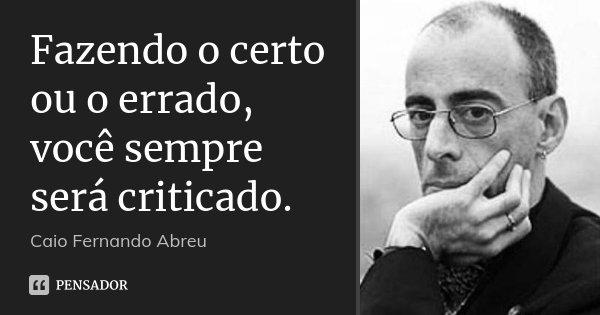 Frases Sobre Certo E Errado: Fazendo O Certo Ou O Errado, Você... Caio Fernando Abreu