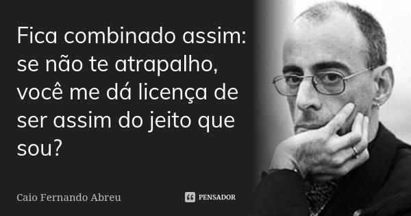 Fica combinado assim: se não te atrapalho, você me dá licença de ser assim do jeito que sou?... Frase de Caio Fernando Abreu.
