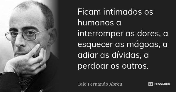 Ficam intimados os humanos a interromper as dores, a esquecer as mágoas, a adiar as dívidas, a perdoar os outros.... Frase de Caio Fernando Abreu.