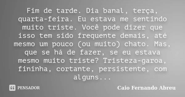 Fim de tarde. Dia banal, terça, quarta-feira. Eu estava me sentindo muito triste. Você pode dizer que isso tem sido freqüente demais, até mesmo um pouco (ou mui... Frase de Caio Fernando Abreu.