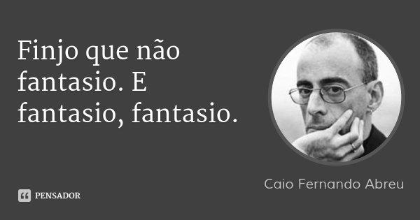 Finjo que não fantasio. E fantasio, fantasio.... Frase de Caio Fernando Abreu.