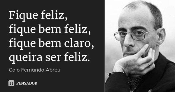 Fique feliz, fique bem feliz, fique bem claro, queira ser feliz.... Frase de Caio Fernando Abreu.