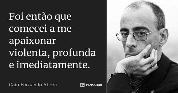 Foi então que comecei a me apaixonar violenta, profunda e imediatamente.... Frase de Caio Fernando Abreu.