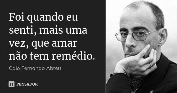 Foi quando eu senti, mais uma vez, que amar não tem remédio.... Frase de Caio Fernando Abreu.