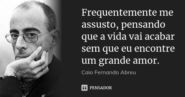Frequentemente me assusto, pensando que a vida vai acabar sem que eu encontre um grande amor.... Frase de Caio Fernando Abreu.